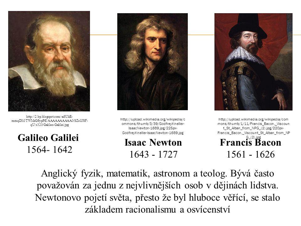 Galileo Galilei 1564- 1642 Francis Bacon 1561 - 1626 Isaac Newton 1643 - 1727 Anglický fyzik, matematik, astronom a teolog. Bývá často považován za je