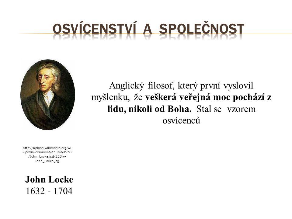 John Locke 1632 - 1704 Anglický filosof, který první vyslovil myšlenku, že veškerá veřejná moc pochází z lidu, nikoli od Boha. Stal se vzorem osvícenc