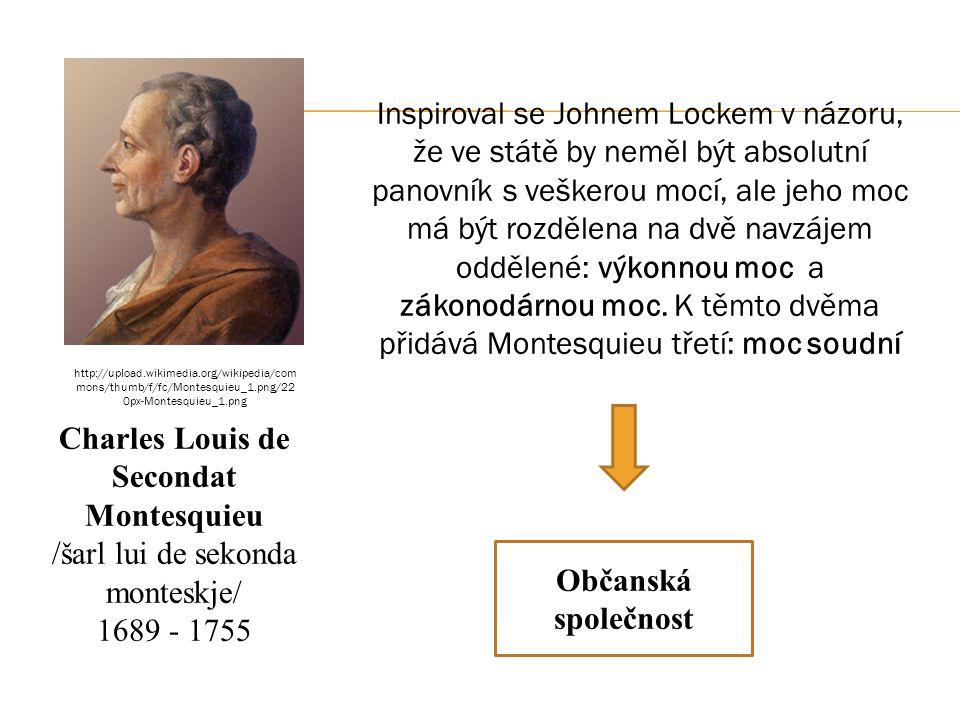Charles Louis de Secondat Montesquieu /šarl lui de sekonda monteskje/ 1689 - 1755 Inspiroval se Johnem Lockem v názoru, že ve státě by neměl být absolutní panovník s veškerou mocí, ale jeho moc má být rozdělena na dvě navzájem oddělené: výkonnou moc a zákonodárnou moc.