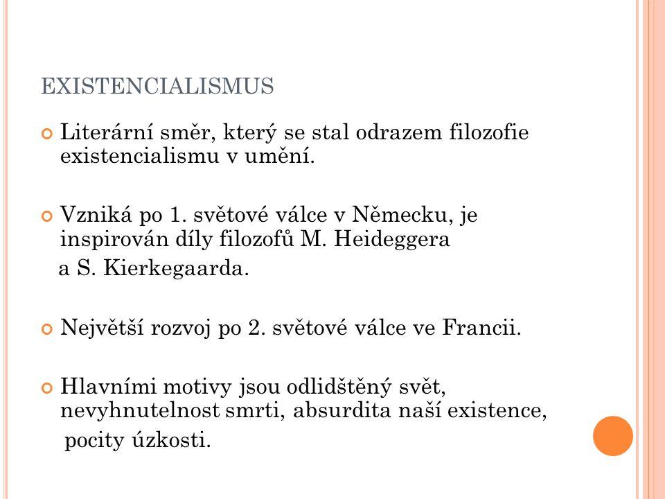 EXISTENCIALISMUS Literární směr, který se stal odrazem filozofie existencialismu v umění. Vzniká po 1. světové válce v Německu, je inspirován díly fil