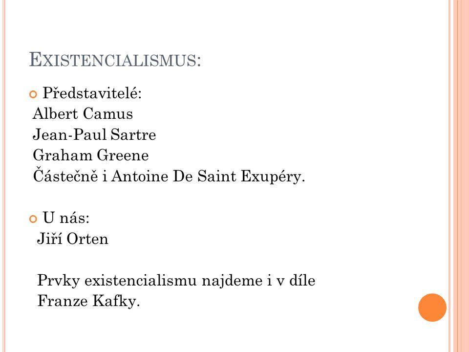 E XISTENCIALISMUS : Představitelé: Albert Camus Jean-Paul Sartre Graham Greene Částečně i Antoine De Saint Exupéry. U nás: Jiří Orten Prvky existencia