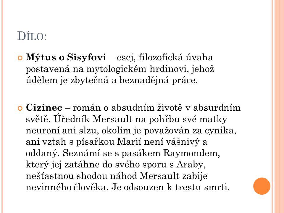 D ÍLO : Mýtus o Sisyfovi – esej, filozofická úvaha postavená na mytologickém hrdinovi, jehož údělem je zbytečná a beznadějná práce. Cizinec – román o