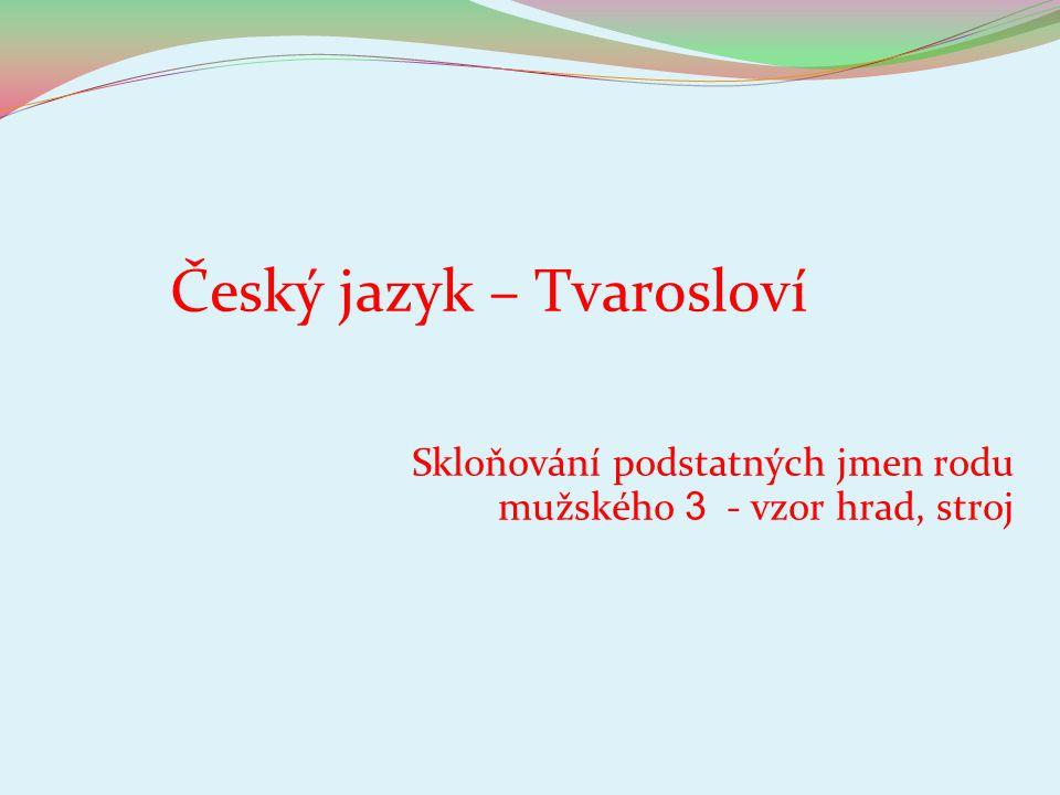 Český jazyk – Tvarosloví Skloňování podstatných jmen rodu mužského 3 - vzor hrad, stroj