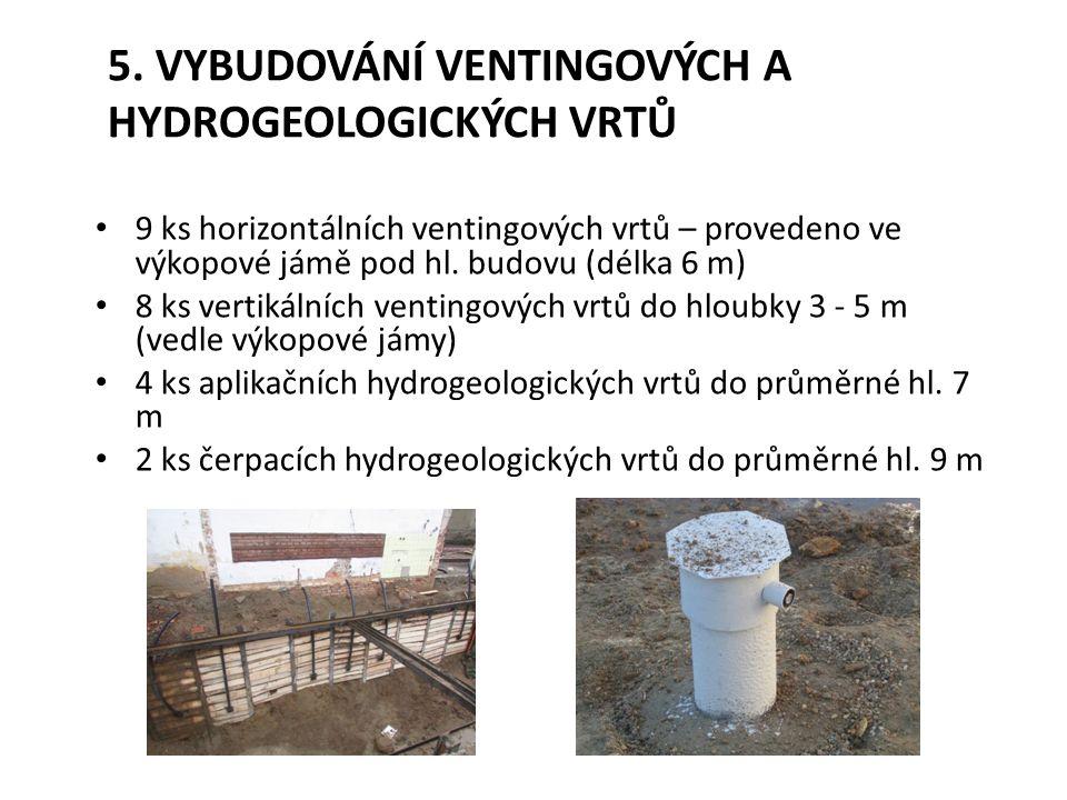 5. VYBUDOVÁNÍ VENTINGOVÝCH A HYDROGEOLOGICKÝCH VRTŮ 9 ks horizontálních ventingových vrtů – provedeno ve výkopové jámě pod hl. budovu (délka 6 m) 8 ks
