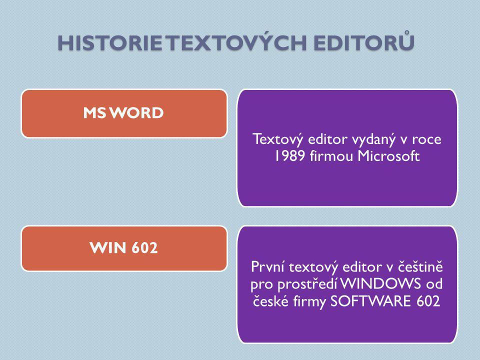 HISTORIE TEXTOVÝCH EDITORŮ Textový editor vydaný v roce 1989 firmou Microsoft MS WORD WIN 602 První textový editor v češtině pro prostředí WINDOWS od české firmy SOFTWARE 602