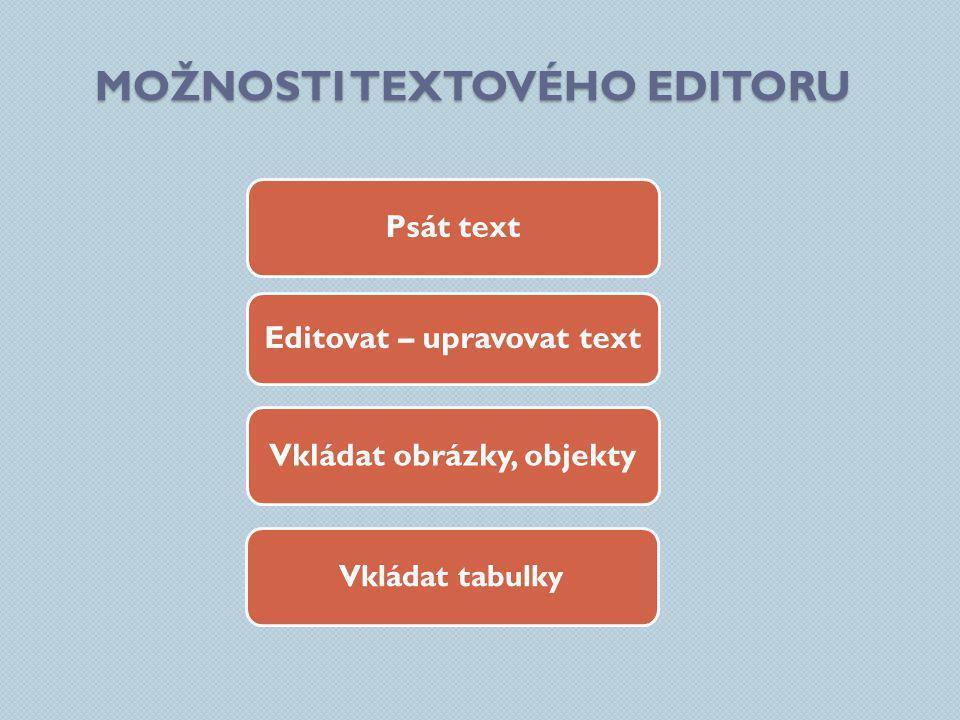 MOŽNOSTI TEXTOVÉHO EDITORU Psát text Vkládat obrázky, objekty Vkládat tabulky Editovat – upravovat text