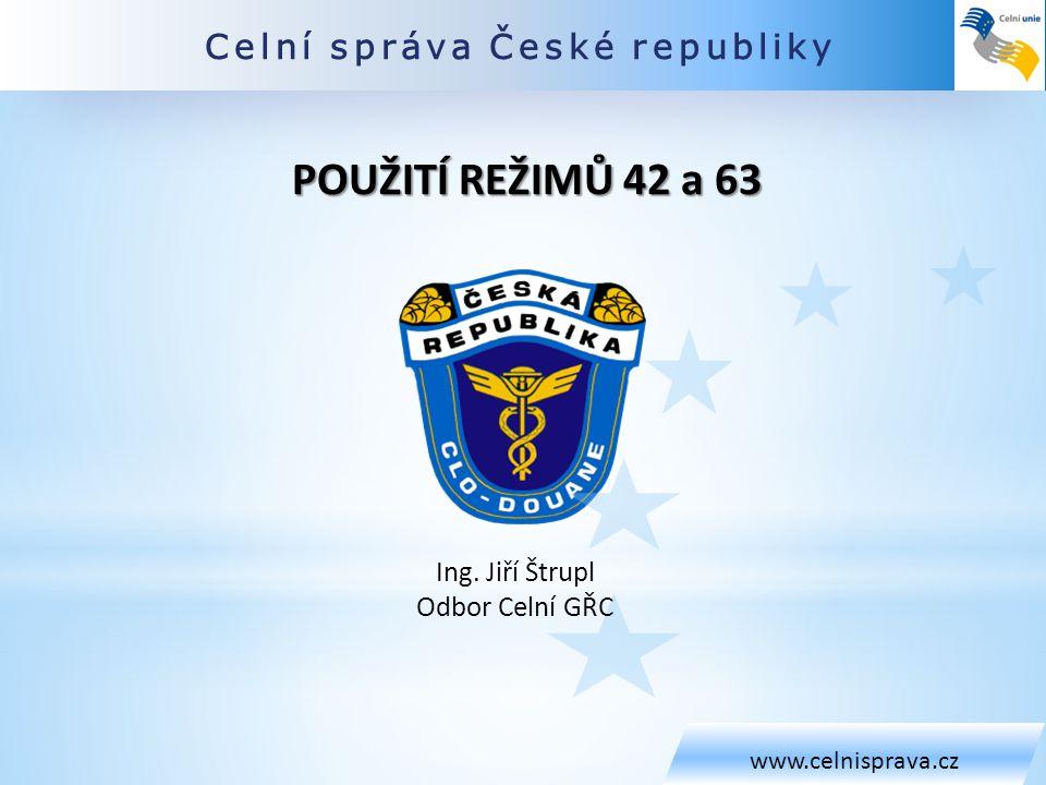 Celní správa České republiky www.celnisprava.cz Ing. Jiří Štrupl Odbor Celní GŘC POUŽITÍ REŽIMŮ 42 a 63