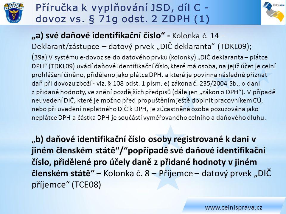 """Příručka k vyplňování JSD, díl C – dovoz, systém e-Dovoz (2) www.celnisprava.cz Pravidlo PR354 systému e-Dovoz, """"vymáhající výše uvedené pro """"DIČ deklaranta """"JESTLIŽE je navržený režim 42,63, PAK deklarant musí být registrovaným plátcem DPH v ČR. Pravidlo PR329 systému e-Dovoz, vymáhající výše uvedené pro """"DIČ příjemce """"Jestliže je deklarovaný režim 42 nebo 63, pak první dva znaky z DIČ musí být totožné se zemí určení, jinak první dva znaky z DIČ musí být CZ . Kolonka č."""