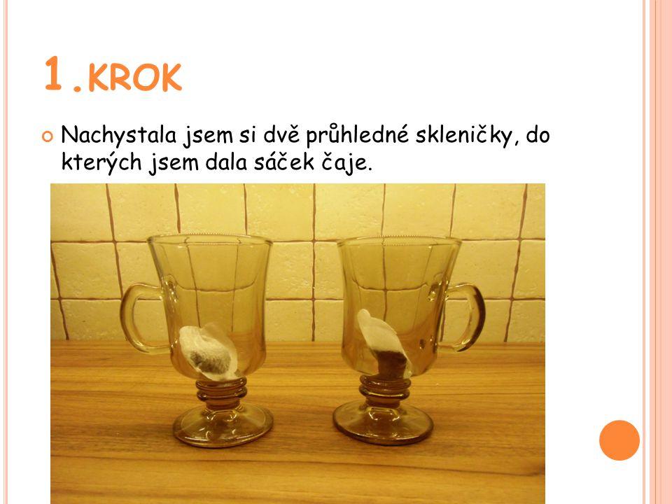1. KROK Nachystala jsem si dvě průhledné skleničky, do kterých jsem dala sáček čaje.