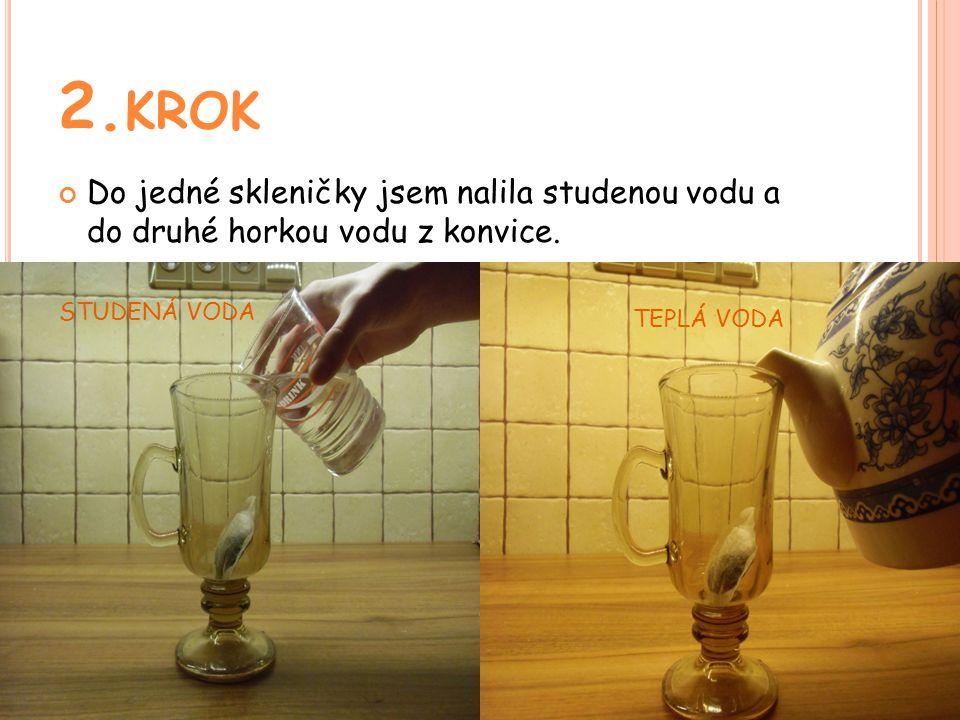 2. KROK Do jedné skleničky jsem nalila studenou vodu a do druhé horkou vodu z konvice.