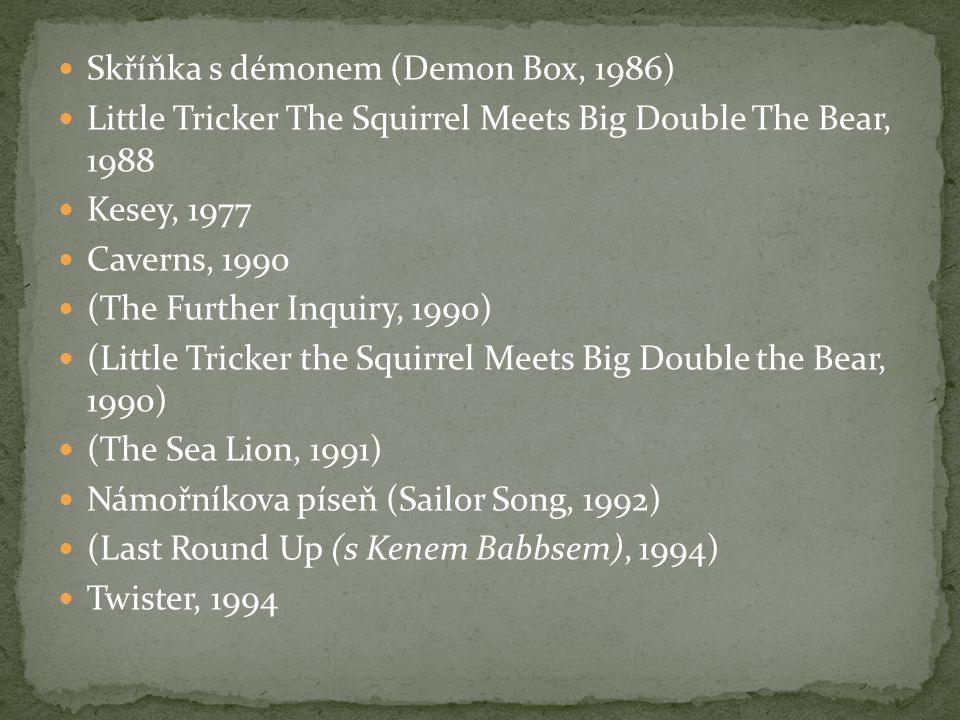 Skříňka s démonem (Demon Box, 1986) Little Tricker The Squirrel Meets Big Double The Bear, 1988 Kesey, 1977 Caverns, 1990 (The Further Inquiry, 1990)