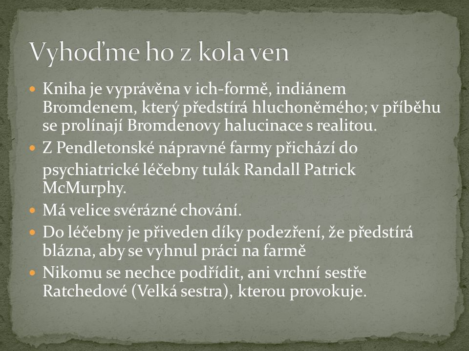 Kniha je vyprávěna v ich-formě, indiánem Bromdenem, který předstírá hluchoněmého; v příběhu se prolínají Bromdenovy halucinace s realitou. Z Pendleton