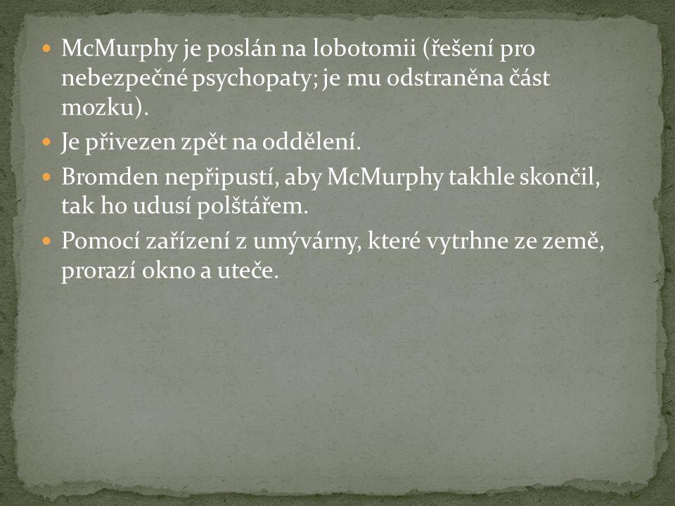 McMurphy je poslán na lobotomii (řešení pro nebezpečné psychopaty; je mu odstraněna část mozku). Je přivezen zpět na oddělení. Bromden nepřipustí, aby