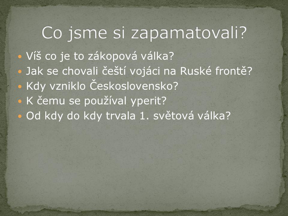 Víš co je to zákopová válka? Jak se chovali čeští vojáci na Ruské frontě? Kdy vzniklo Československo? K čemu se používal yperit? Od kdy do kdy trvala