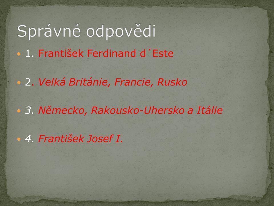 1. František Ferdinand d´Este 2. Velká Británie, Francie, Rusko 3. Německo, Rakousko-Uhersko a Itálie 4. František Josef I.