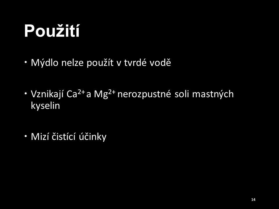 Použití  Mýdlo nelze použít v tvrdé vodě  Vznikají Ca 2+ a Mg 2+ nerozpustné soli mastných kyselin  Mizí čistící účinky 14