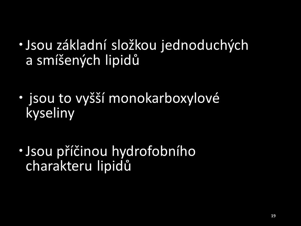  Jsou základní složkou jednoduchých a smíšených lipidů  jsou to vyšší monokarboxylové kyseliny  Jsou příčinou hydrofobního charakteru lipidů 19