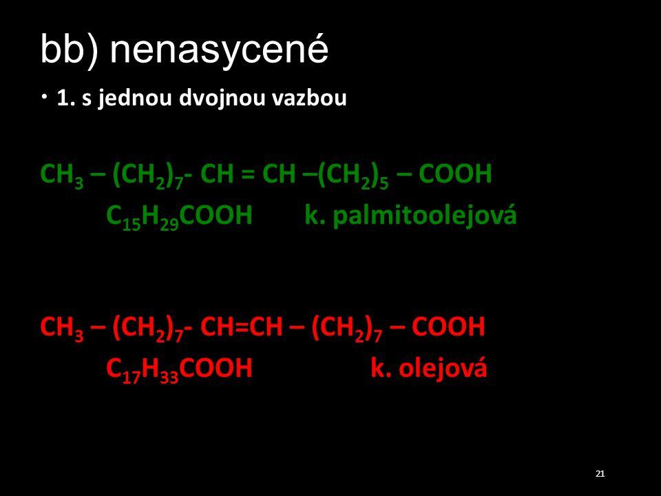 bb) nenasycené  1. s jednou dvojnou vazbou CH 3 – (CH 2 ) 7 - CH = CH –(CH 2 ) 5 – COOH C 15 H 29 COOHk. palmitoolejová CH 3 – (CH 2 ) 7 - CH=CH – (C