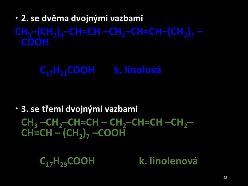  2. se dvěma dvojnými vazbami CH 3 –(CH 2 ) 4 –CH=CH –CH 2 –CH=CH–(CH 2 ) 7 – COOH C 17 H 31 COOHk. linolová  3. se třemi dvojnými vazbami CH 3 –CH