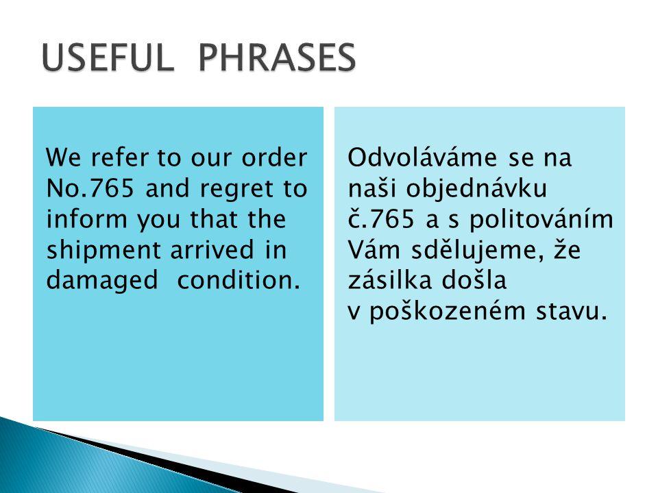 We refer to our order No.765 and regret to inform you that the shipment arrived in damaged condition. Odvoláváme se na naši objednávku č.765 a s polit