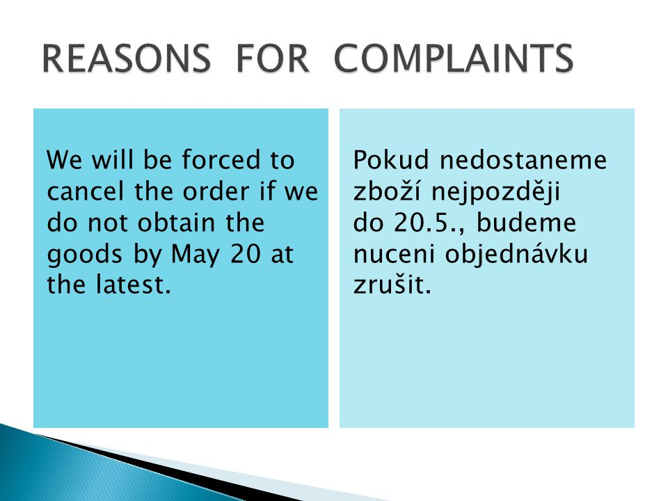 We will be forced to cancel the order if we do not obtain the goods by May 20 at the latest. Pokud nedostaneme zboží nejpozději do 20.5., budeme nucen