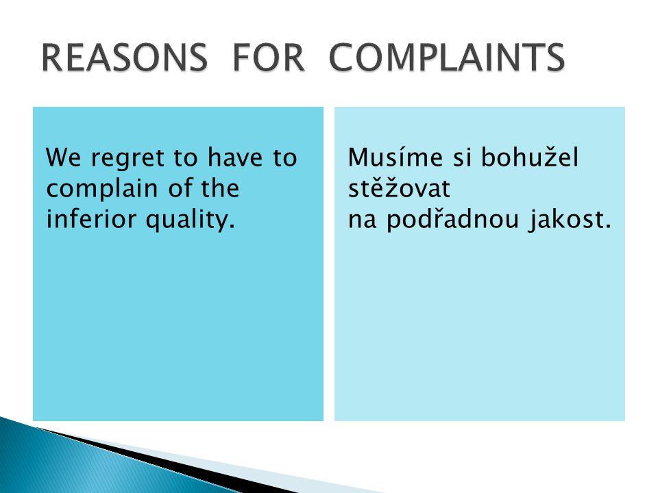 We regret to have to complain of the inferior quality. Musíme si bohužel stěžovat na podřadnou jakost.