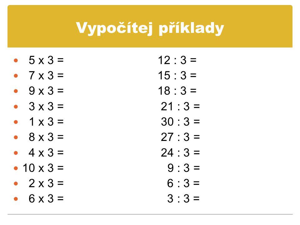 Vypočítej příklady 5 x 3 = 12 : 3 = 7 x 3 = 15 : 3 = 9 x 3 = 18 : 3 = 3 x 3 = 21 : 3 = 1 x 3 = 30 : 3 = 8 x 3 = 27 : 3 = 4 x 3 = 24 : 3 = 10 x 3 = 9 :