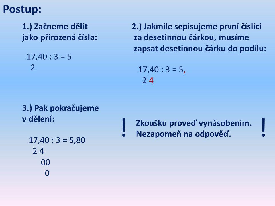 Postup: 1.) Začneme dělit jako přirozená čísla: 17,40 : 3 = 5 2 2.) Jakmile sepisujeme první číslici za desetinnou čárkou, musíme zapsat desetinnou čárku do podílu: 17,40 : 3 = 5, 2 4 3.) Pak pokračujeme v dělení: 17,40 : 3 = 5,80 2 4 00 0 Zkoušku proveď vynásobením.