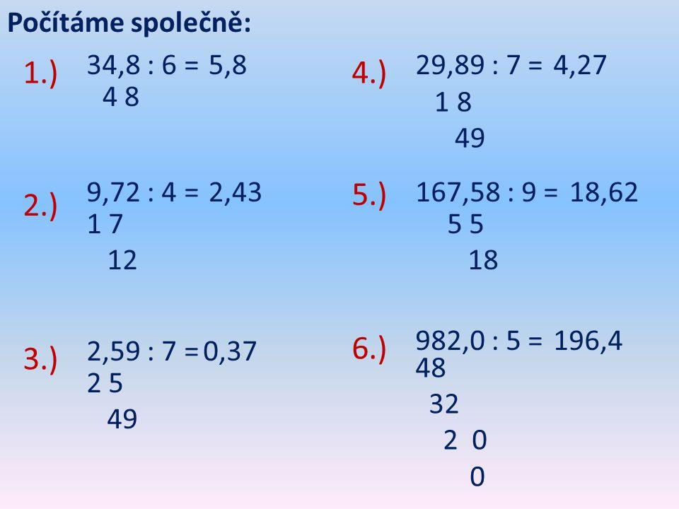 Počítáme společně: 34,8 : 6 = 9,72 : 4 = 2,59 : 7 = 5,8 4 8 2,43 1 7 12 0,37 2 5 49 1.) 2.) 3.) 29,89 : 7 = 167,58 : 9 = 982,0 : 5 = 4,27 18,62 196,4 4.) 5.) 6.) 48 32 2 0 0 1 8 49 5 18