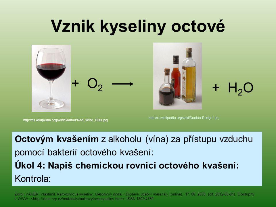 Vznik kyseliny octové Octovým kvašením z alkoholu (vína) za přístupu vzduchu pomocí bakterií octového kvašení: Úkol 4: Napiš chemickou rovnici octovéh