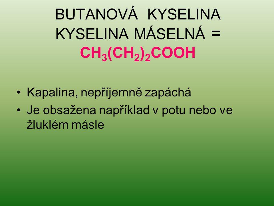 BUTANOVÁ KYSELINA KYSELINA MÁSELNÁ = CH 3 (CH 2 ) 2 COOH Kapalina, nepříjemně zapáchá Je obsažena například v potu nebo ve žluklém másle