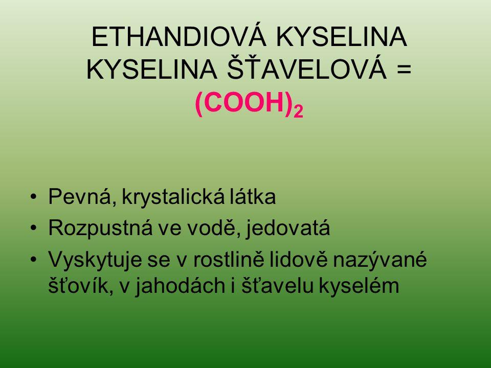 ETHANDIOVÁ KYSELINA KYSELINA ŠŤAVELOVÁ = (COOH) 2 Pevná, krystalická látka Rozpustná ve vodě, jedovatá Vyskytuje se v rostlině lidově nazývané šťovík,