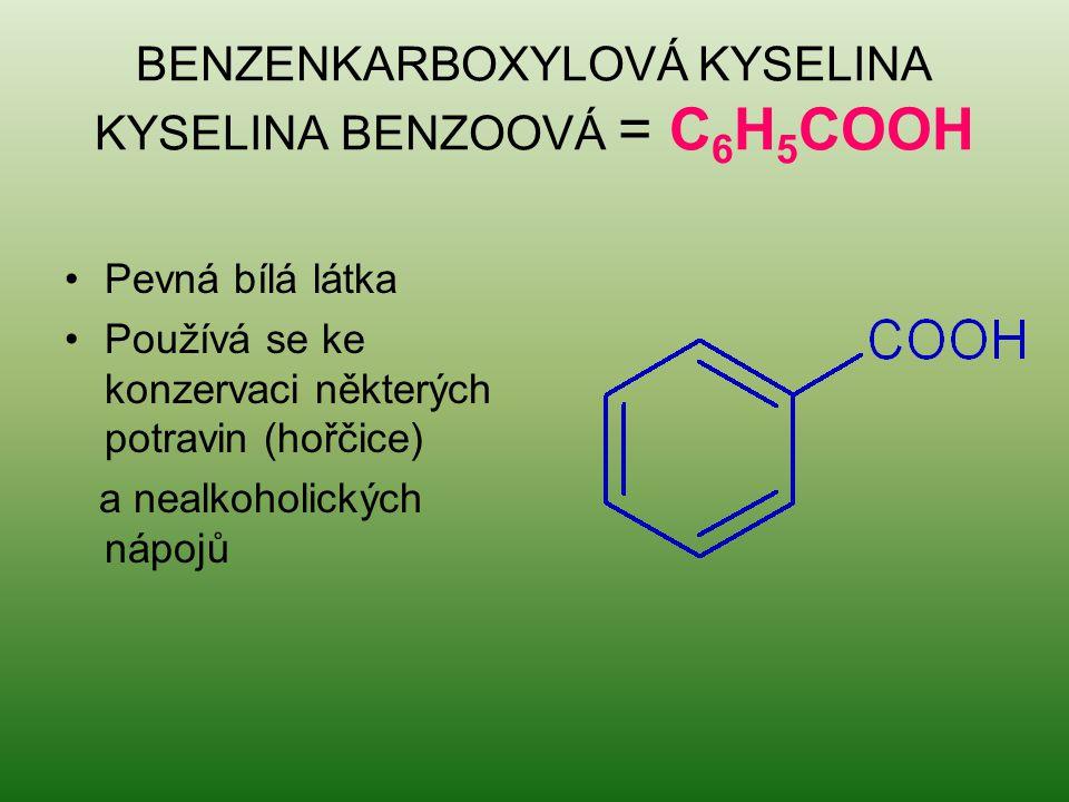BENZENKARBOXYLOVÁ KYSELINA KYSELINA BENZOOVÁ = C 6 H 5 COOH Pevná bílá látka Používá se ke konzervaci některých potravin (hořčice) a nealkoholických n