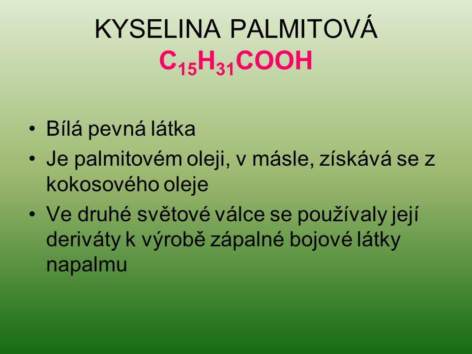 KYSELINA PALMITOVÁ C 15 H 31 COOH Bílá pevná látka Je palmitovém oleji, v másle, získává se z kokosového oleje Ve druhé světové válce se používaly jej