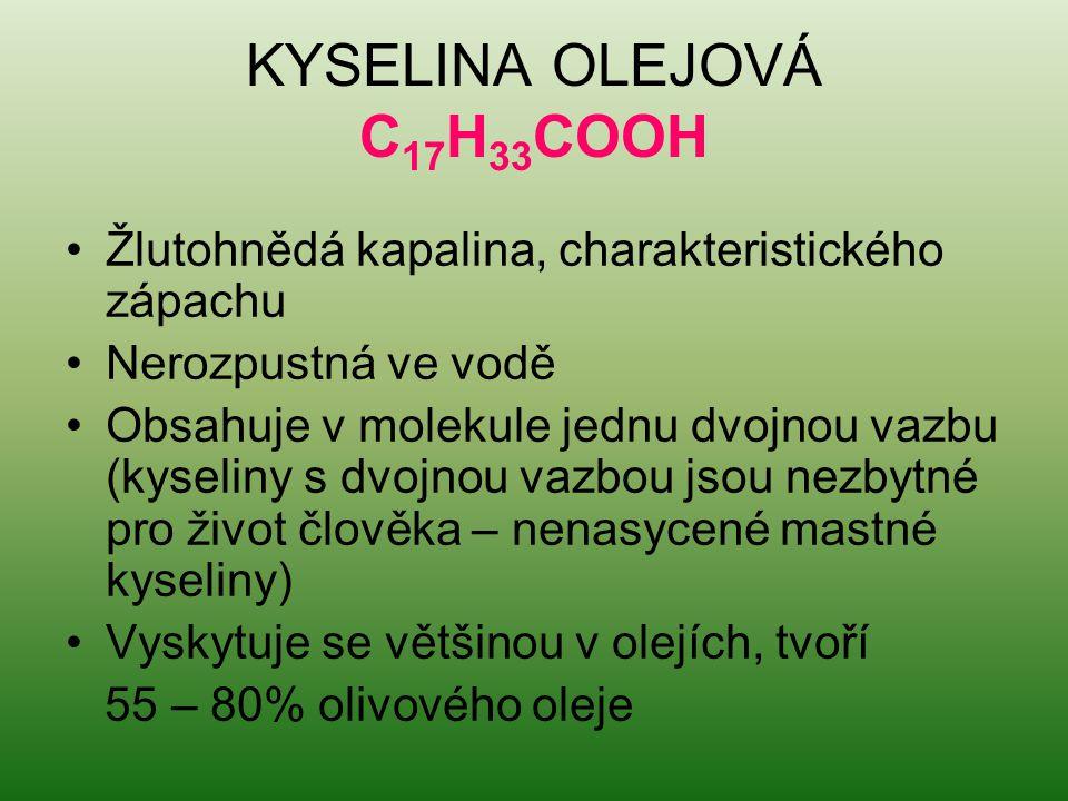 KYSELINA OLEJOVÁ C 17 H 33 COOH Žlutohnědá kapalina, charakteristického zápachu Nerozpustná ve vodě Obsahuje v molekule jednu dvojnou vazbu (kyseliny