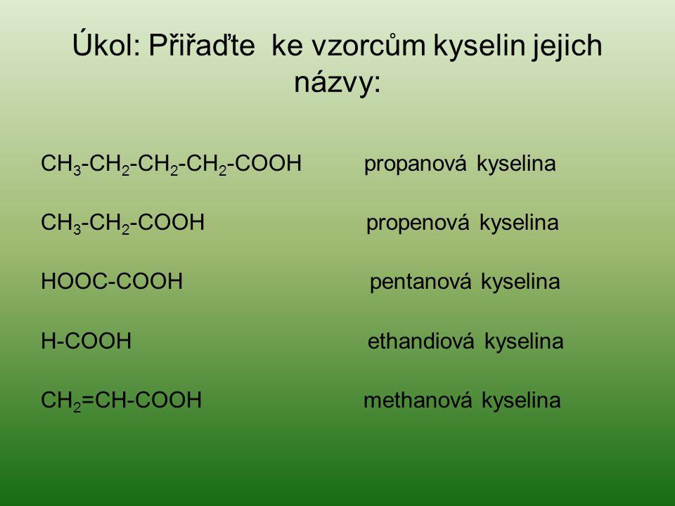 Úkol: Přiřaďte ke vzorcům kyselin jejich názvy: CH 3 -CH 2 -CH 2 -CH 2 -COOH propanová kyselina CH 3 -CH 2 -COOH propenová kyselina HOOC-COOH pentanov