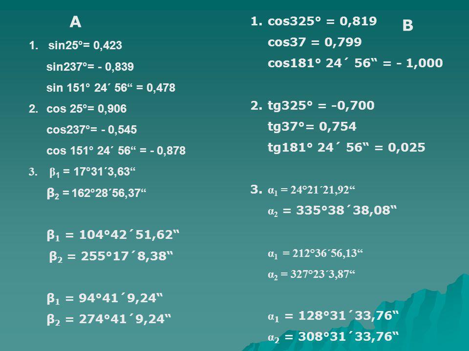 """1. sin25°= 0,423 sin237°= - 0,839 sin 151° 24´ 56"""" = 0,478 2. cos 25°= 0,906 cos237°= - 0,545 cos 151° 24´ 56"""" = - 0,878 3. β 1 = 17°31´3,63"""" β 2 = 16"""