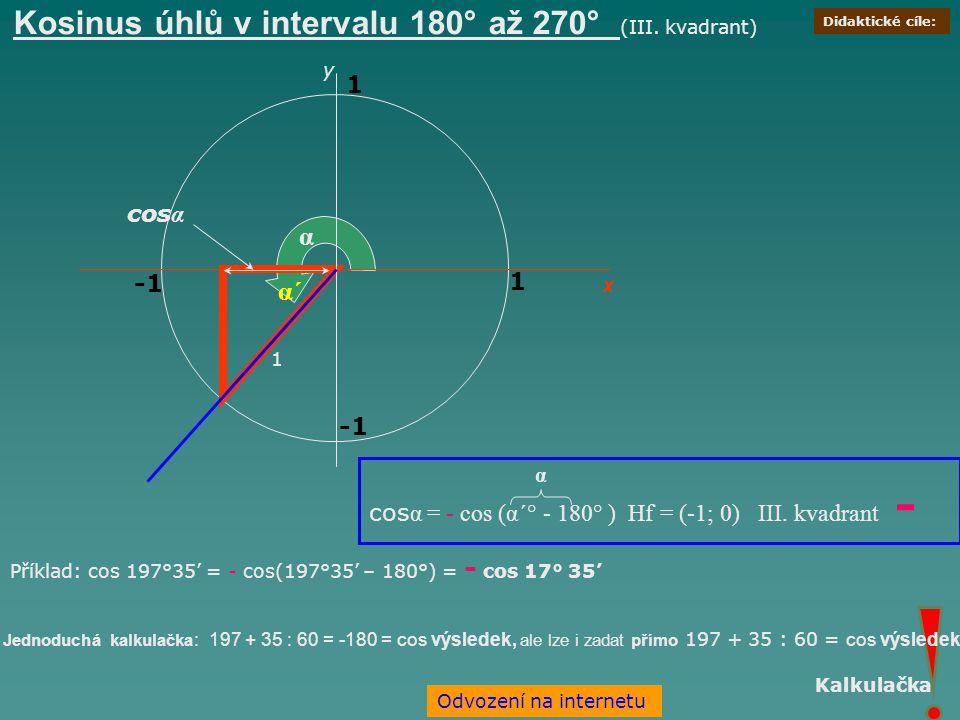 x 1 α 1 cos α y 1 α´ cos α = - cos (α´° - 180° ) Hf = (-1; 0) III. kvadrant - Příklad: cos 197°35' = - cos(197°35' – 180°) = - cos 17° 35' Jednoduchá