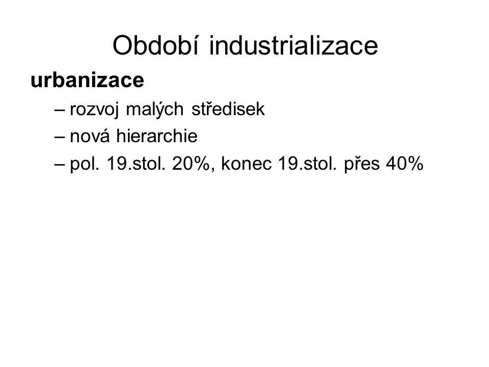 Období industrializace urbanizace –rozvoj malých středisek –nová hierarchie –pol. 19.stol. 20%, konec 19.stol. přes 40%