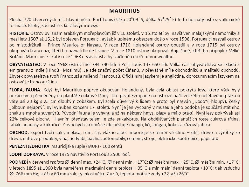 MAURITIUS Plocha 720 čtverečných mil, hlavní město Port Louis (šířka 20°09´ S, délka 57°29´ E) Je to hornatý ostrov vulkanické formace.