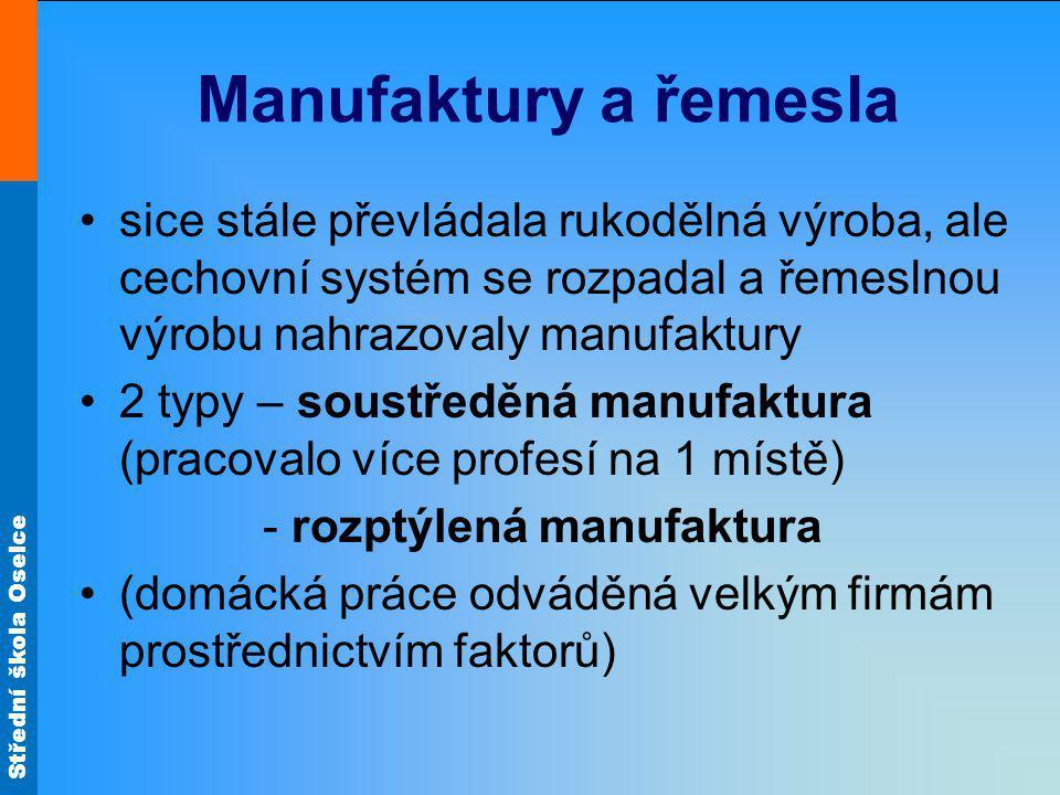 Střední škola Oselce Manufaktury a řemesla sice stále převládala rukodělná výroba, ale cechovní systém se rozpadal a řemeslnou výrobu nahrazovaly manufaktury 2 typy – soustředěná manufaktura (pracovalo více profesí na 1 místě) - rozptýlená manufaktura (domácká práce odváděná velkým firmám prostřednictvím faktorů)
