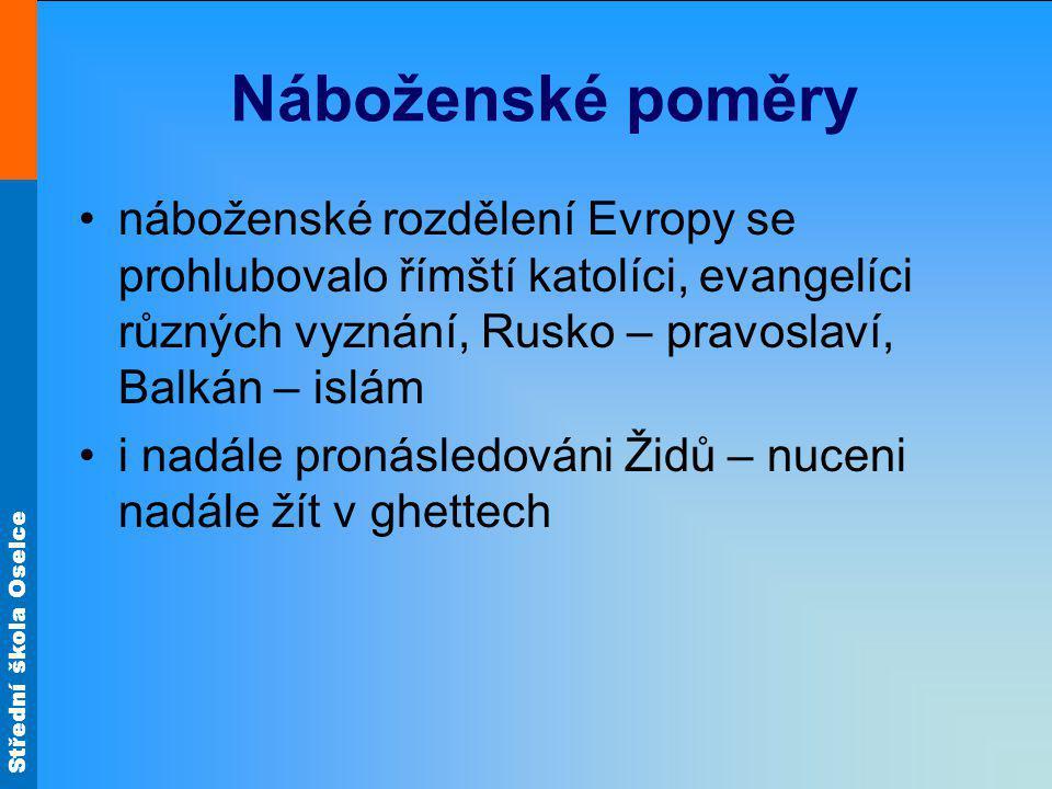 Střední škola Oselce Náboženské poměry náboženské rozdělení Evropy se prohlubovalo římští katolíci, evangelíci různých vyznání, Rusko – pravoslaví, Balkán – islám i nadále pronásledováni Židů – nuceni nadále žít v ghettech