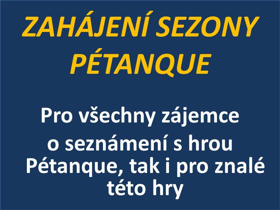 ZAHÁJENÍ SEZONY PÉTANQUE Pro všechny zájemce o seznámení s hrou Pétanque, tak i pro znalé této hry