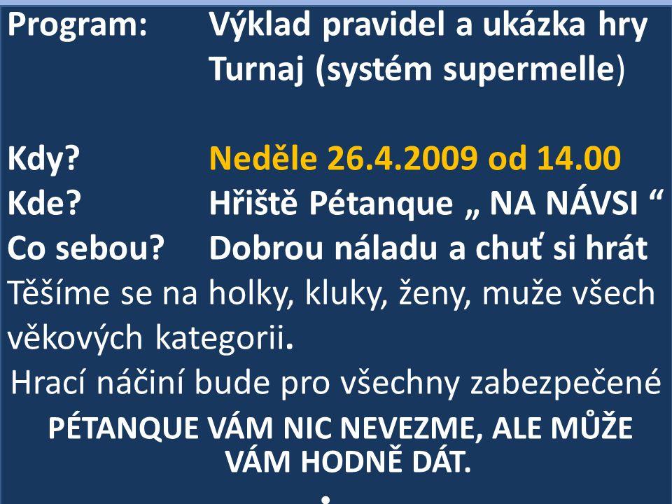 """Program: Výklad pravidel a ukázka hry Turnaj (systém supermelle) Kdy?Neděle 26.4.2009 od 14.00 Kde?Hřiště Pétanque """" NA NÁVSI """" Co sebou?Dobrou náladu"""