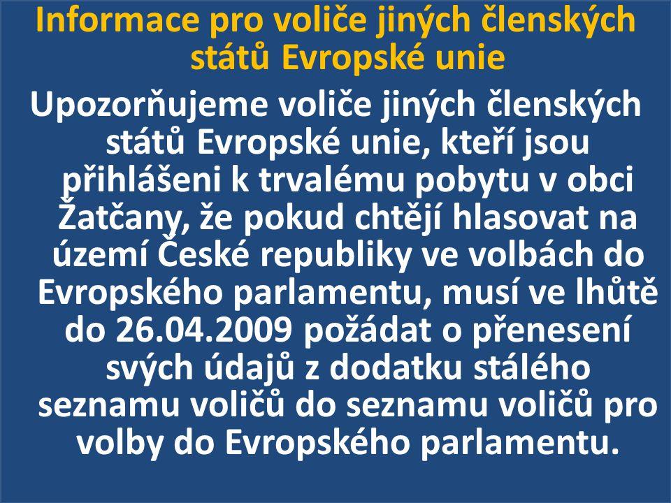Informace pro voliče jiných členských států Evropské unie Upozorňujeme voliče jiných členských států Evropské unie, kteří jsou přihlášeni k trvalému pobytu v obci Žatčany, že pokud chtějí hlasovat na území České republiky ve volbách do Evropského parlamentu, musí ve lhůtě do 26.04.2009 požádat o přenesení svých údajů z dodatku stálého seznamu voličů do seznamu voličů pro volby do Evropského parlamentu.