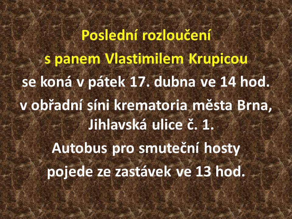 Poslední rozloučení s panem Vlastimilem Krupicou se koná v pátek 17. dubna ve 14 hod. v obřadní síni krematoria města Brna, Jihlavská ulice č. 1. Auto