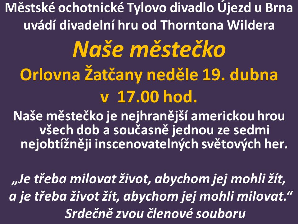 Městské ochotnické Tylovo divadlo Újezd u Brna uvádí divadelní hru od Thorntona Wildera Naše městečko Orlovna Žatčany neděle 19. dubna v 17.00 hod. Na