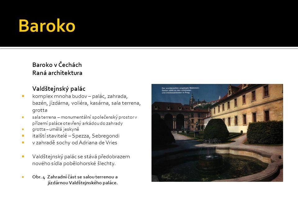 Baroko v Čechách Raná architektura Valdštejnský palác  komplex mnoha budov – palác, zahrada, bazén, jízdárna, voliéra, kasárna, sala terrena, grotta