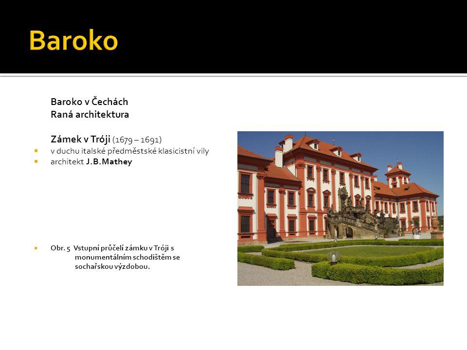 Baroko v Čechách Raná architektura Zámek v Tróji (1679 – 1691)  v duchu italské předměstské klasicistní vily  architekt J.B.Mathey  Obr. 5 Vstupní