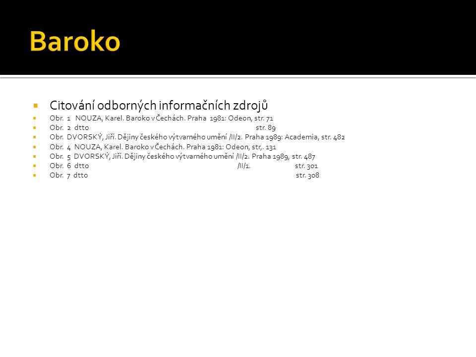  Citování odborných informačních zdrojů  Obr. 1 NOUZA, Karel. Baroko v Čechách. Praha 1981: Odeon, str. 71  Obr. 2 dtto str. 89  Obr. DVORSKÝ, Jiř